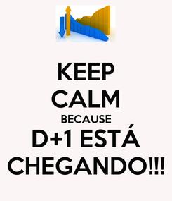 Poster: KEEP CALM BECAUSE D+1 ESTÁ CHEGANDO!!!