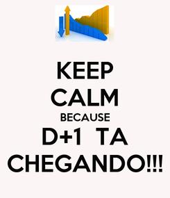Poster: KEEP CALM BECAUSE D+1  TA CHEGANDO!!!