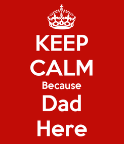 Poster: KEEP CALM Because Dad Here
