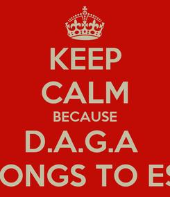 Poster: KEEP CALM BECAUSE D.A.G.A  BELONGS TO ESME