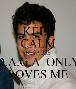 Poster: KEEP CALM BECAUSE D.A.G.A  ONLY LOVES ME