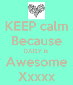 Poster: KEEP calm Because DAISY is  Awesome Xxxxx