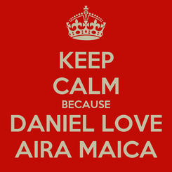 Poster: KEEP CALM BECAUSE DANIEL LOVE AIRA MAICA