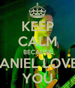 Poster: KEEP CALM BECAUSE DANIEL LOVES YOU