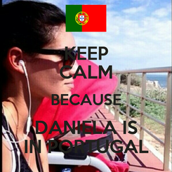 Poster: KEEP CALM BECAUSE DANIELA IS IN PORTUGAL