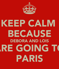 Poster: KEEP CALM  BECAUSE DEBORA AND LOIS ARE GOING TO PARIS