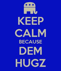 Poster: KEEP CALM BECAUSE DEM HUGZ