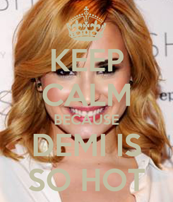 Poster: KEEP CALM BECAUSE DEMI IS SO HOT