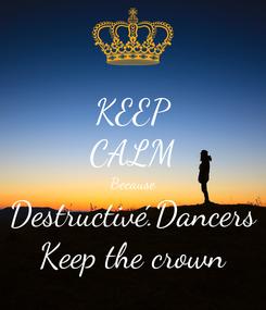 Poster: KEEP CALM Because Destructivé.Dancers Keep the crown