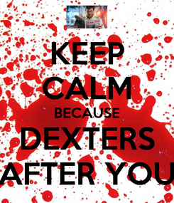 Poster: KEEP CALM BECAUSE DEXTERS AFTER YOU