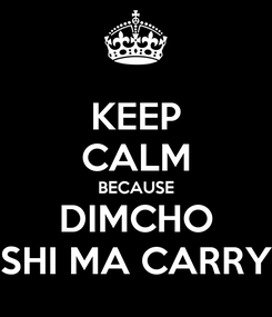 Poster: KEEP CALM BECAUSE DIMCHO SHI MA CARRY