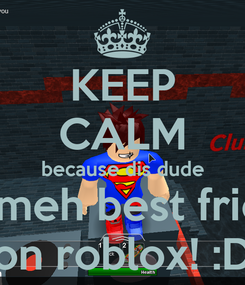 Poster: KEEP CALM because dis dude ish meh best friend on roblox! :D