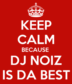 Poster: KEEP CALM BECAUSE  DJ NOIZ IS DA BEST