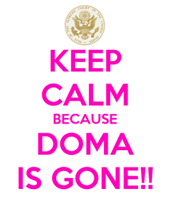 Poster: KEEP CALM BECAUSE DOMA IS GONE!!