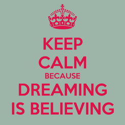 Poster: KEEP CALM BECAUSE DREAMING IS BELIEVING