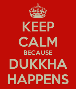 Poster: KEEP CALM BECAUSE DUKKHA HAPPENS