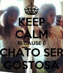 Poster: KEEP CALM BECAUSE É CHATO SER GOSTOSA