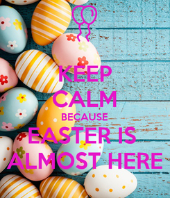 Poster: KEEP CALM BECAUSE EASTER IS  ALMOST HERE