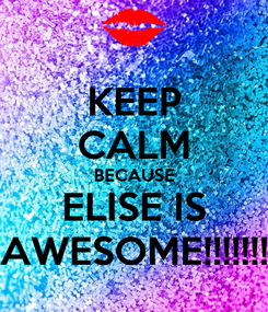Poster: KEEP CALM BECAUSE ELISE IS AWESOME!!!!!!!