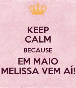 Poster: KEEP CALM BECAUSE EM MAIO MELISSA VEM AÍ!