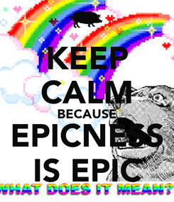 Poster: KEEP CALM BECAUSE EPICNESS IS EPIC