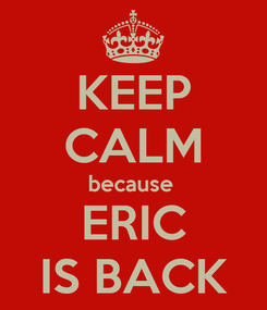 Poster: KEEP CALM because  ERIC IS BACK