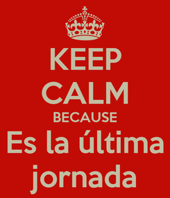 Poster: KEEP CALM BECAUSE Es la última jornada
