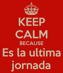 Poster: KEEP CALM BECAUSE Es la ultima jornada