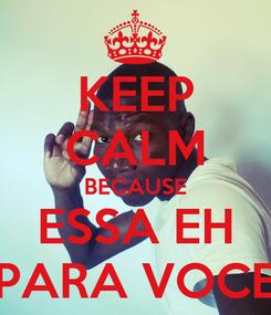Poster: KEEP CALM BECAUSE ESSA EH PARA VOCE