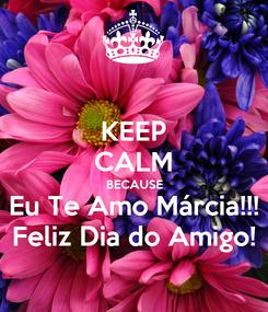 Poster: KEEP CALM BECAUSE Eu Te Amo Márcia!!! Feliz Dia do Amigo!