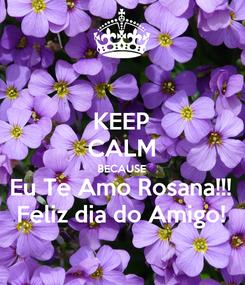 Poster: KEEP CALM BECAUSE Eu Te Amo Rosana!!! Feliz dia do Amigo!