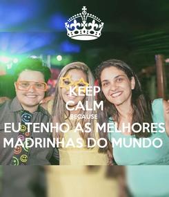 Poster: KEEP CALM BECAUSE  EU TENHO AS MELHORES MADRINHAS DO MUNDO
