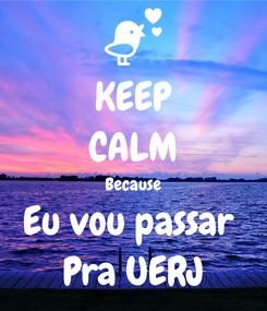 Poster: KEEP CALM Because Eu vou passar  Pra UERJ