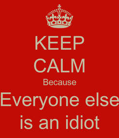 Poster: KEEP CALM Because Everyone else is an idiot