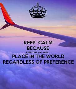 Poster: KEEP  CALM BECAUSE EVERYONE HAS THEIR  PLACE IN THE WORLD REGARDLESS OF PREFERENCE