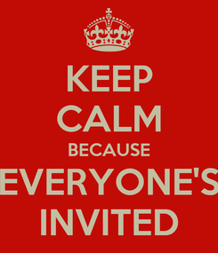 Poster: KEEP CALM BECAUSE EVERYONE'S INVITED