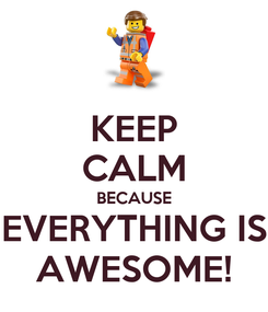 Poster: KEEP CALM BECAUSE EVERYTHING IS AWESOME!
