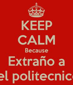 Poster: KEEP CALM Because Extraño a  el politecnico