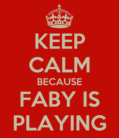 Poster: KEEP CALM BECAUSE FABY IS PLAYING