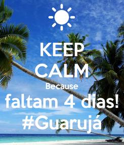 Poster: KEEP CALM Because faltam 4 dias! #Guarujá
