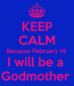 Poster: KEEP CALM Because February 14  I will be a  Godmother