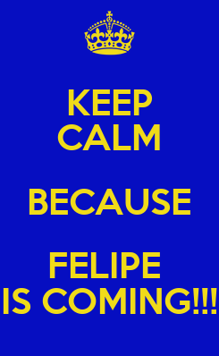 Poster: KEEP CALM BECAUSE FELIPE  IS COMING!!!