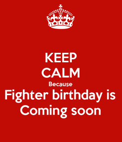 Poster: KEEP CALM Because Fighter birthday is Coming soon