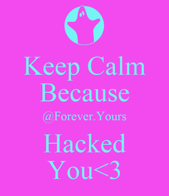 Poster: Keep Calm Because @Forever.Yours Hacked You<3