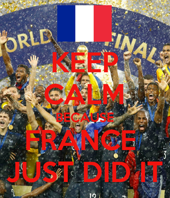 Poster: KEEP CALM BECAUSE FRANCE  JUST DID IT
