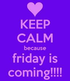 Poster: KEEP CALM because friday is coming!!!!