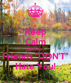 "Poster: Keep Calm Because Friends ""DON'T"" Hate You!"