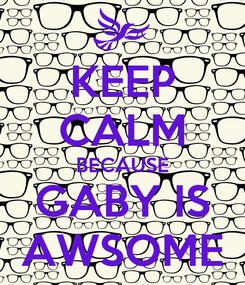 Poster: KEEP CALM BECAUSE GABY IS AWSOME