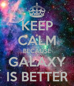Poster: KEEP CALM BECAUSE GALAXY IS BETTER