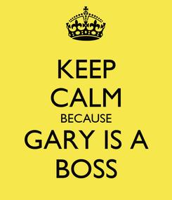 Poster: KEEP CALM BECAUSE GARY IS A BOSS